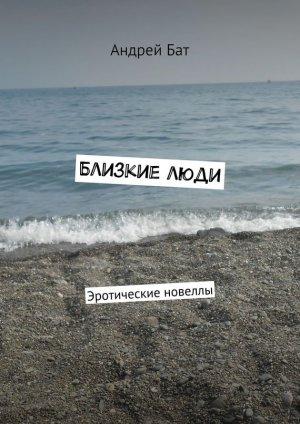 Андрей Бат. Близкие люди. Эротические новеллы